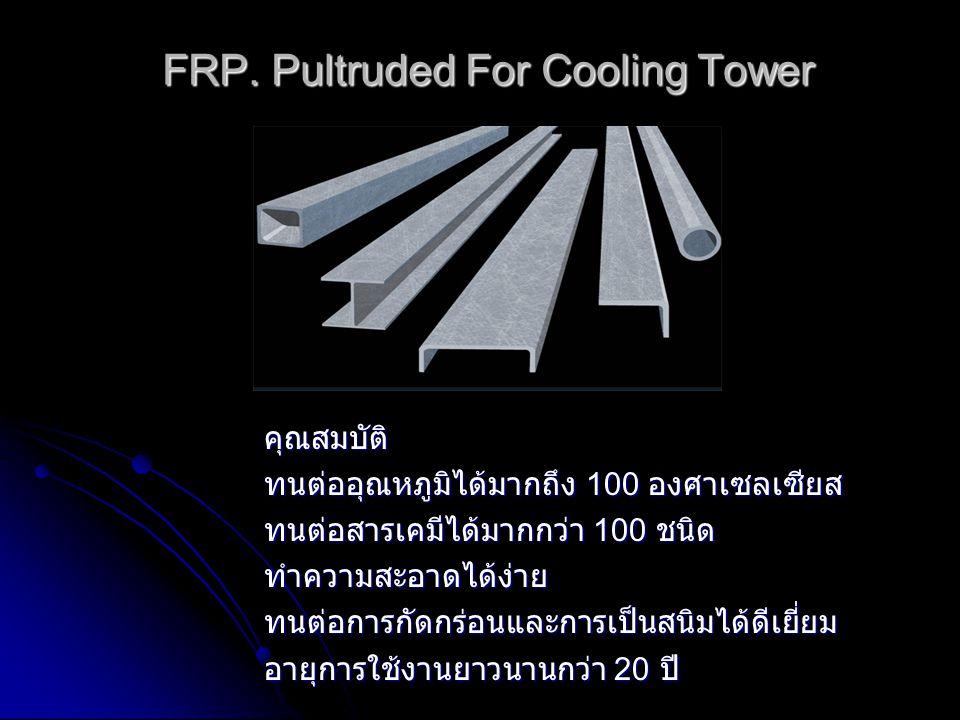 FRP. Pultruded For Cooling Tower คุณสมบัติ ทนต่ออุณหภูมิได้มากถึง 100 องศาเซลเซียส ทนต่อสารเคมีได้มากกว่า 100 ชนิด ทำความสะอาดได้ง่ายทนต่อการกัดกร่อนแ