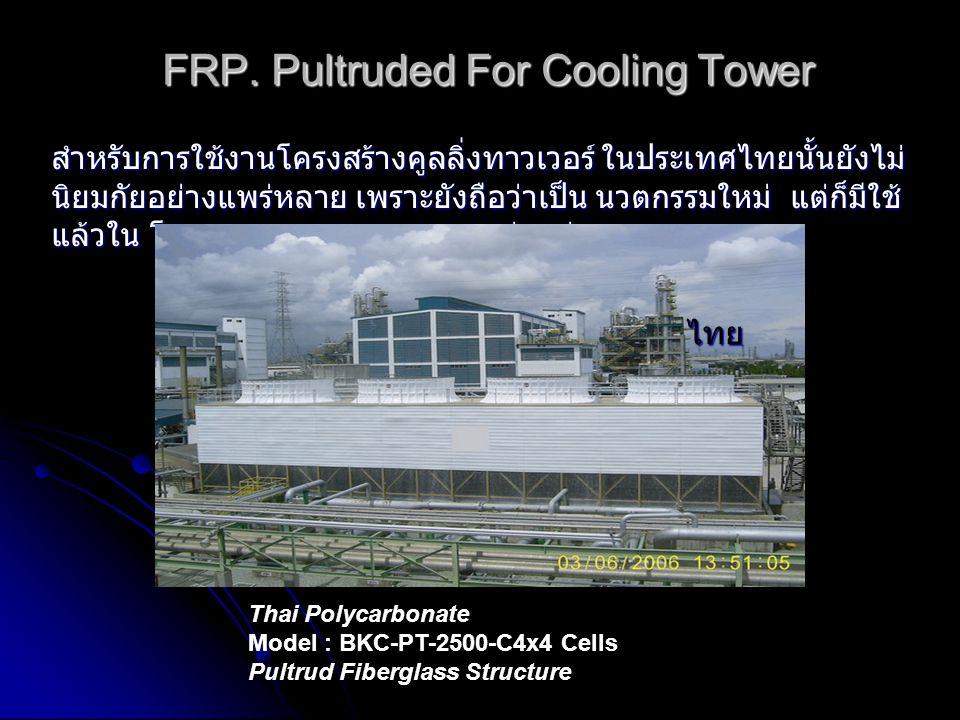 FRP. Pultruded For Cooling Tower สำหรับการใช้งานโครงสร้างคูลลิ่งทาวเวอร์ ในประเทศไทยนั้นยังไม่ นิยมกัยอย่างแพร่หลาย เพราะยังถือว่าเป็น นวตกรรมใหม่ แต่