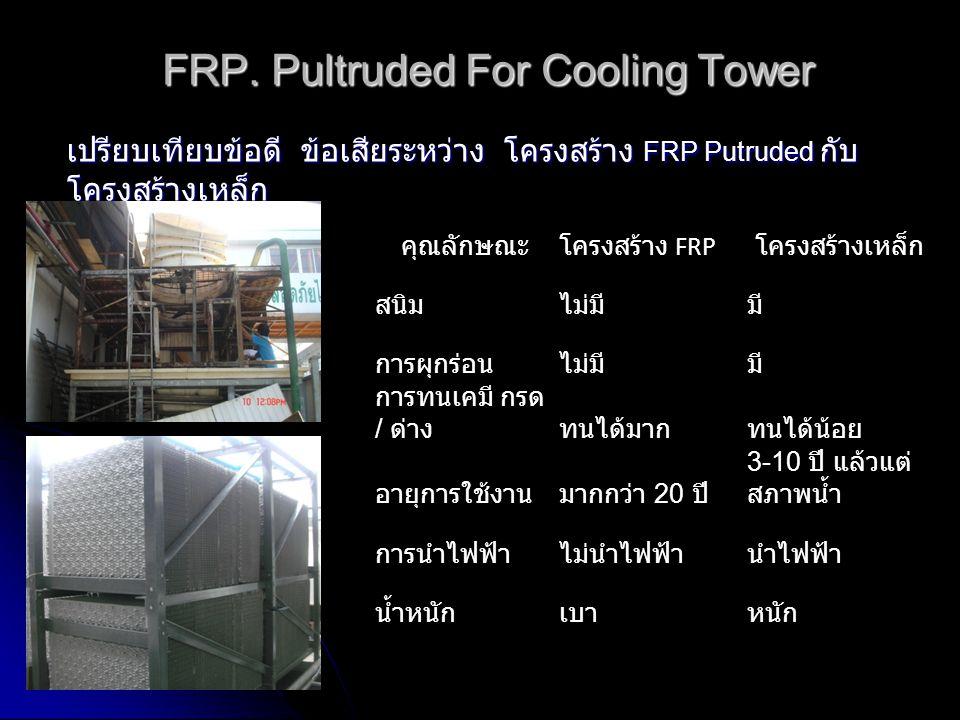 FRP. Pultruded For Cooling Tower เปรียบเทียบข้อดี ข้อเสียระหว่าง โครงสร้าง FRP Putruded กับ โครงสร้างเหล็ก คุณลักษณะโครงสร้าง FRP โครงสร้างเหล็ก สนิมไ