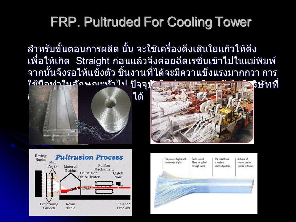 FRP. Pultruded For Cooling Tower สำหรับขั้นตอนการผลิต นั้น จะใช้เครื่องดึงเส้นใยแก้วให้ตึง เพื่อให้เกิด Straight ก่อนแล้วจึงค่อยฉีดเรซิ่นเข้าไปในแม่พิ
