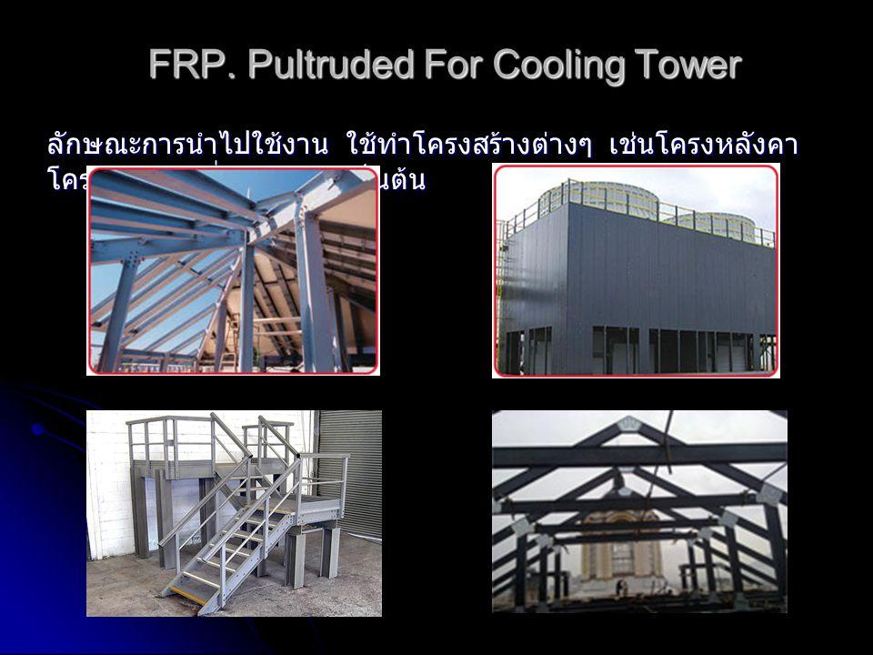 FRP. Pultruded For Cooling Tower ลักษณะการนำไปใช้งาน ใช้ทำโครงสร้างต่างๆ เช่นโครงหลังคา โครงสร้างคูลลิ่งทาวเวอร์ เป็นต้น