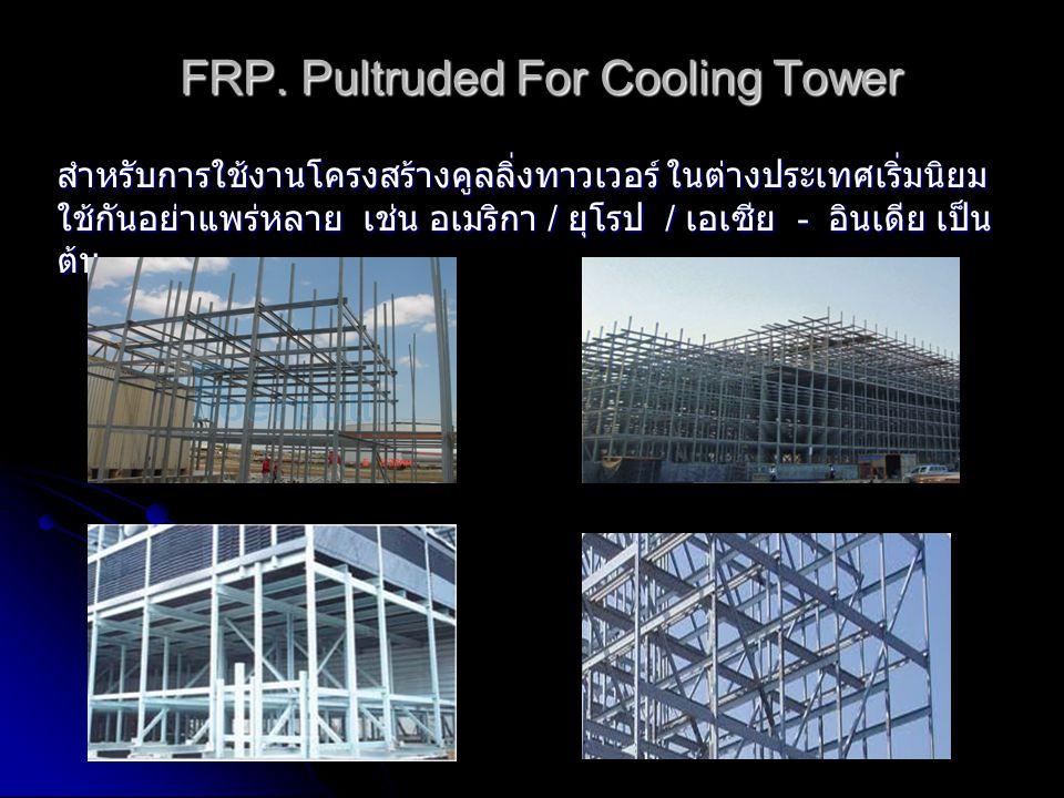 FRP. Pultruded For Cooling Tower สำหรับการใช้งานโครงสร้างคูลลิ่งทาวเวอร์ ในต่างประเทศเริ่มนิยม ใช้กันอย่าแพร่หลาย เช่น อเมริกา / ยุโรป / เอเซีย - อินเ