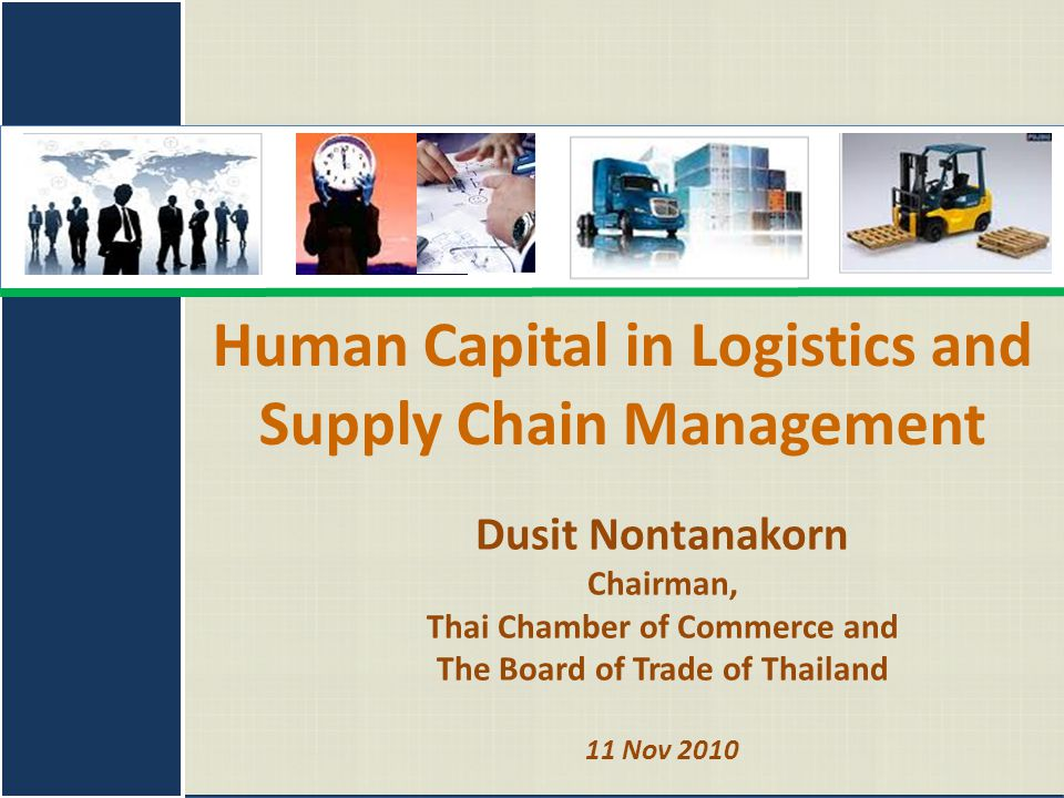 11 November 2010Logistics Asia 20101 Dusit Nontanakorn Chairman, Thai Chamber of Commerce and The Board of Trade of Thailand 11 Nov 2010 Human Capital in Logistics and Supply Chain Management