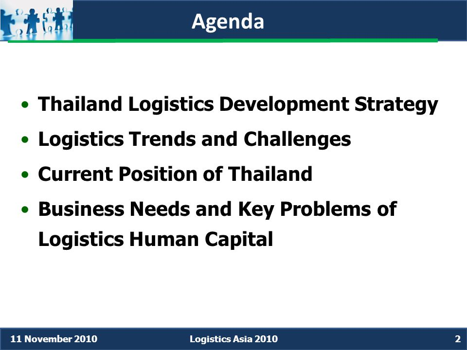 Agenda •Thailand Logistics Development Strategy •Logistics Trends and Challenges •Current Position of Thailand •Business Needs and Key Problems of Logistics Human Capital 11 November 2010Logistics Asia 20102