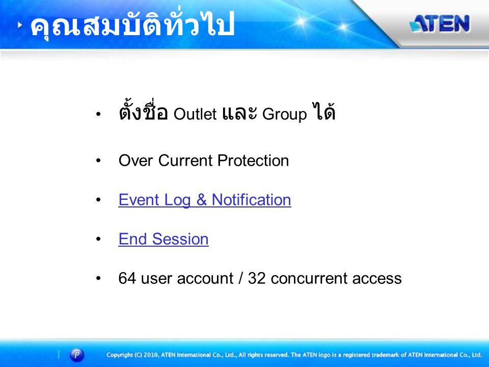 • ตั้งชื่อ Outlet และ Group ได้ • Over Current Protection • Event Log & NotificationEvent Log & Notification • End SessionEnd Session • 64 user account / 32 concurrent access คุณสมบัติทั่วไป