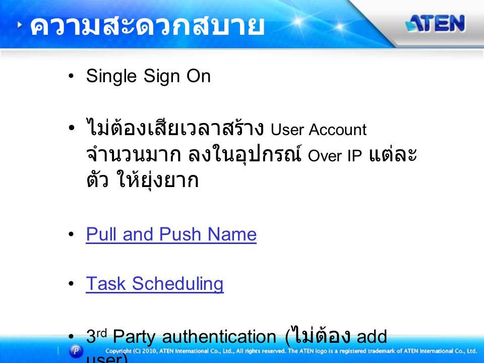 •Single Sign On • ไม่ต้องเสียเวลาสร้าง User Account จำนวนมาก ลงในอุปกรณ์ Over IP แต่ละ ตัว ให้ยุ่งยาก •Pull and Push NamePull and Push Name •Task SchedulingTask Scheduling •3 rd Party authentication ( ไม่ต้อง add user) ความสะดวกสบาย