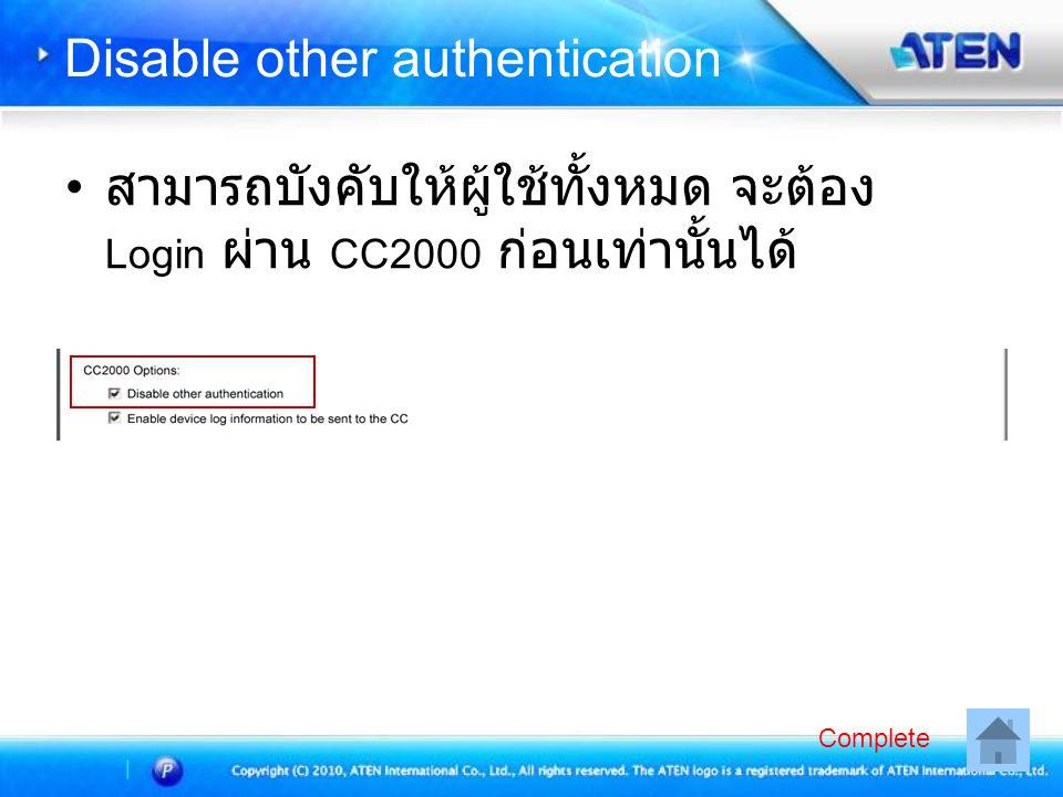 Disable other authentication • สามารถบังคับให้ผู้ใช้ทั้งหมด จะต้อง Login ผ่าน CC2000 ก่อนเท่านั้นได้ Complete