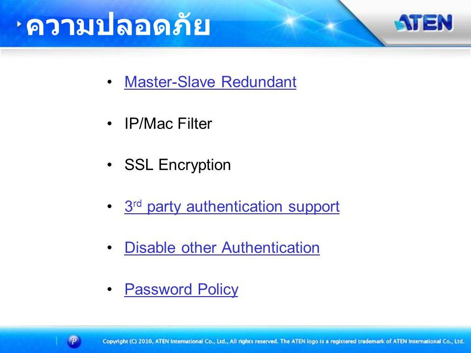•Master-Slave RedundantMaster-Slave Redundant •IP/Mac Filter •SSL Encryption •3 rd party authentication support3 rd party authentication support •Disable other AuthenticationDisable other Authentication •Password PolicyPassword Policy ความปลอดภัย