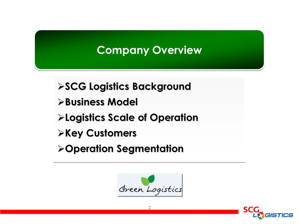 2 Company Overview  SCG Logistics Background  Business Model  Logistics Scale of Operation  Key Customers  Operation Segmentation  SCG Logistics Background  Business Model  Logistics Scale of Operation  Key Customers  Operation Segmentation