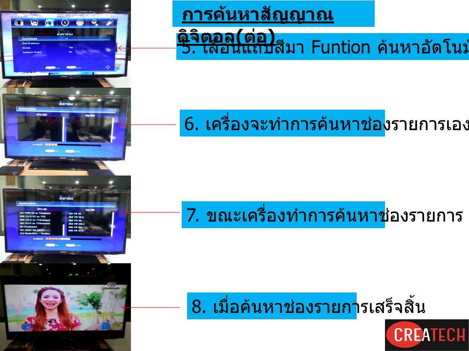 5. เลื่อนแถบสีมา Funtion ค้นหาอัตโนมัติแล้วกดปุ่ม O.K. 6. เครื่องจะทำการค้นหาช่องรายการเอง 7. ขณะเครื่องทำการค้นหาช่องรายการ 8. เมื่อค้นหาช่องรายการเส