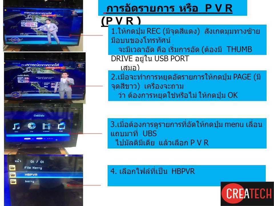 การอัดรายการโปรด (P V R ) การอัดรายการ หรือ P V R 1. ให้กดปุ่ม REC ( มีจุดสีแดง ) สังเกตมุมทางซ้าย มือบนของโทรทัศน์ จะมีเวลาอัด คือ เริ่มการอัด ( ต้อง