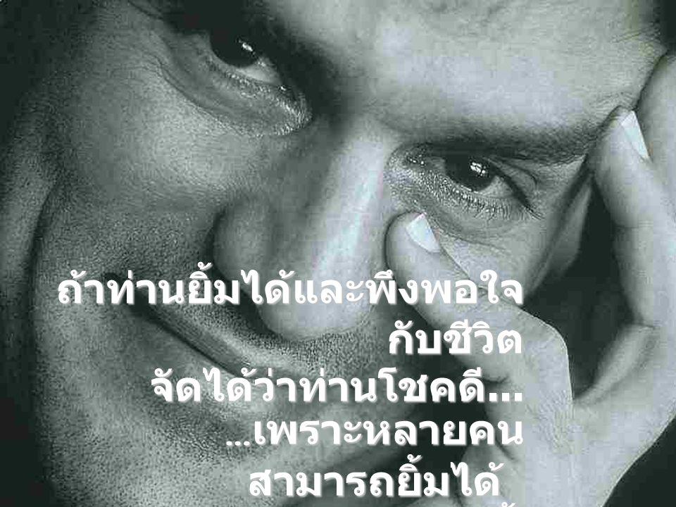 … เพราะหลายคน สามารถยิ้มได้ แต่ไม่ยิ้ม.... ถ้าท่านยิ้มได้และพึงพอใจ กับชีวิต จัดได้ว่าท่านโชคดี...