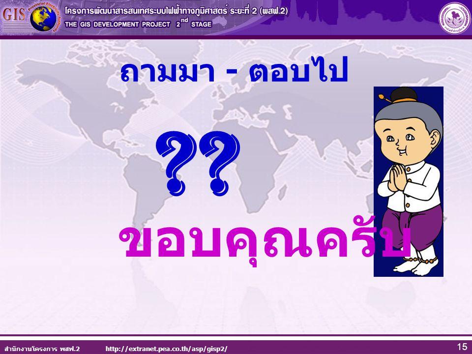 สำนักงานโครงการ พสฟ.2 http://extranet.pea.co.th/asp/gisp2/ 15 ถามมา - ตอบไป ?? ขอบคุณครับ