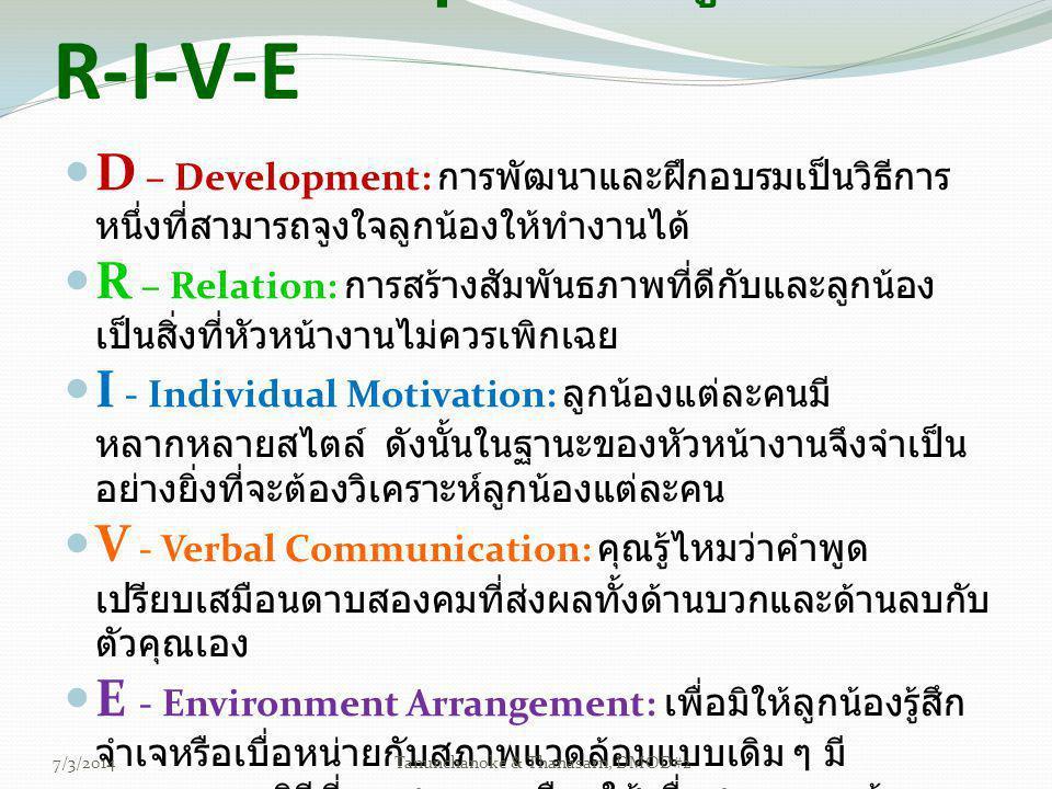  D – Development: การพัฒนาและฝึกอบรมเป็นวิธีการ หนึ่งที่สามารถจูงใจลูกน้องให้ทำงานได้  R – Relation: การสร้างสัมพันธภาพที่ดีกับและลูกน้อง เป็นสิ่งที่หัวหน้างานไม่ควรเพิกเฉย  I - Individual Motivation: ลูกน้องแต่ละคนมี หลากหลายสไตล์ ดังนั้นในฐานะของหัวหน้างานจึงจำเป็น อย่างยิ่งที่จะต้องวิเคราะห์ลูกน้องแต่ละคน  V - Verbal Communication: คุณรู้ไหมว่าคำพูด เปรียบเสมือนดาบสองคมที่ส่งผลทั้งด้านบวกและด้านลบกับ ตัวคุณเอง  E - Environment Arrangement: เพื่อมิให้ลูกน้องรู้สึก จำเจหรือเบื่อหน่ายกับสภาพแวดล้อมแบบเดิม ๆ มี หลากหลายวิธีที่คุณสามารถเลือกใช้เพื่อสภาพแวดล้อม หรือบรรยากาศที่ดีในการทำงาน เทคนิคง่าย ๆ ในการจูงใจ D- R-I-V-E 7/3/2014Tanunchanoke & Thanasarn, DMOD#2