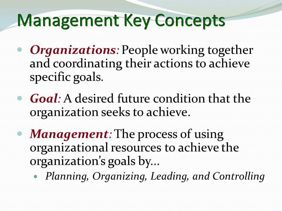 Management Key Concepts  Organizations: People working together and coordinating their actions to achieve specific goals.  Goal: A desired future co