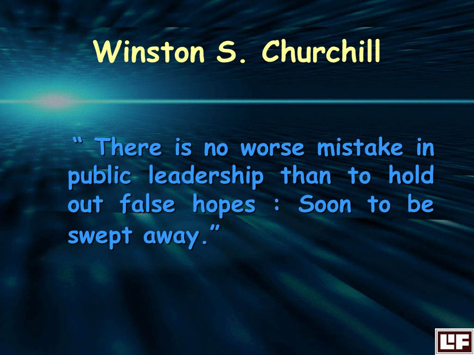 """ There is no worse mistake in public leadership than to hold out false hopes : Soon to be swept away."" Winston S. Churchill"