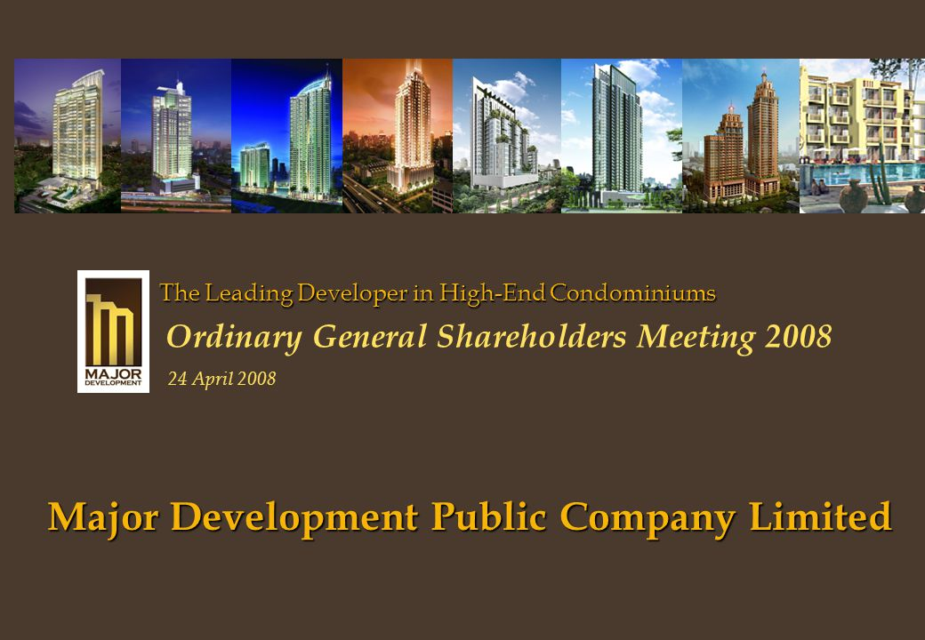 Major Development Public Company Limited The Leading Developer in High-End Condominiums Ordinary General Shareholders Meeting 2008 24 April 2008