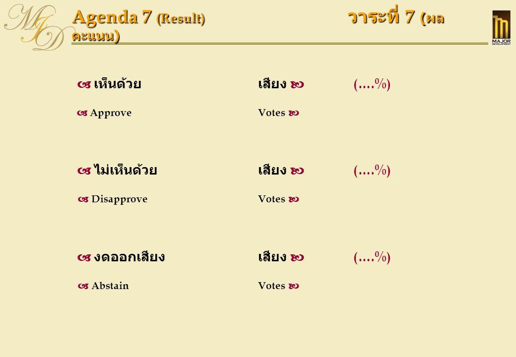 Agenda 7 (Result) วาระที่ 7 ( ผล คะแนน )  เห็นด้วยเสียง  (….%)  ApproveVotes   ไม่เห็นด้วย เสียง  (….%)  DisapproveVotes   งดออกเสียงเสียง 
