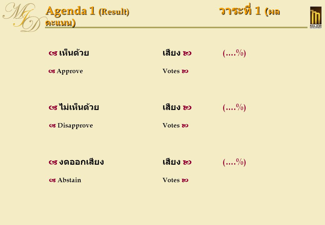 Agenda 1 (Result) วาระที่ 1 ( ผล คะแนน )  เห็นด้วยเสียง  (….%)  ApproveVotes   ไม่เห็นด้วย เสียง  (….%)  DisapproveVotes   งดออกเสียงเสียง 