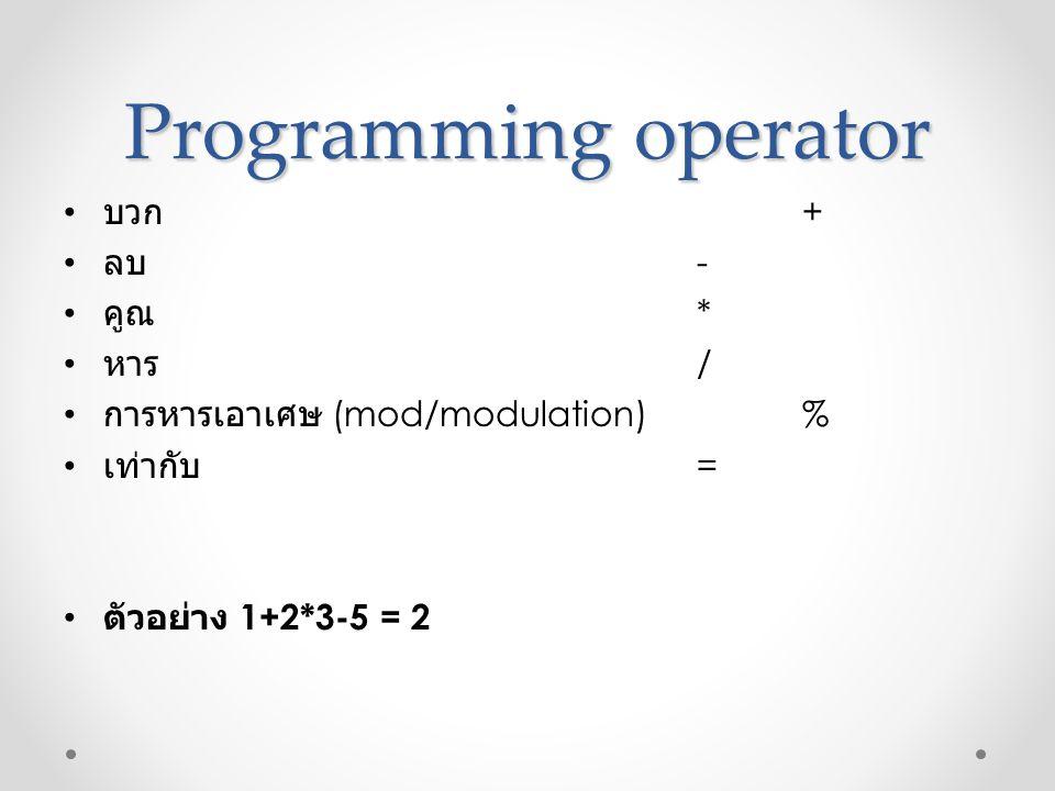 Programming operator • บวก + • ลบ - • คูณ * • หาร / • การหารเอาเศษ (mod/modulation)% • เท่ากับ = • ตัวอย่าง 1+2*3-5 = 2