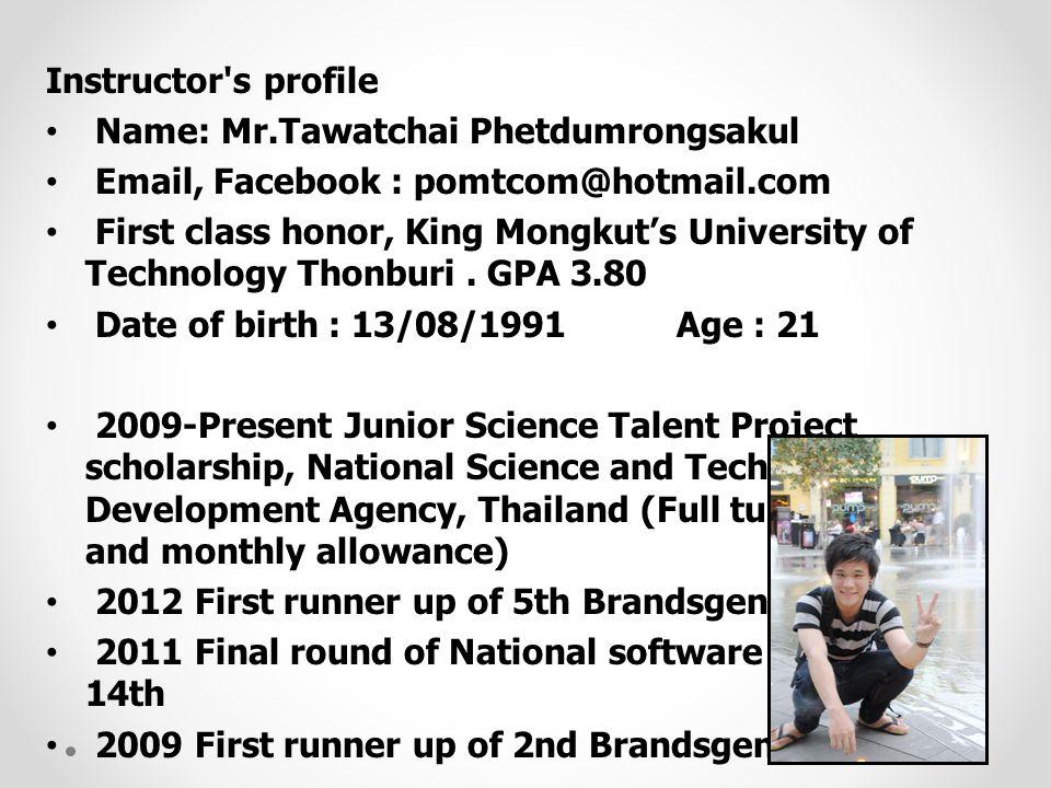 Instructor's profile • Name: Mr.Tawatchai Phetdumrongsakul • Email, Facebook : pomtcom@hotmail.com • First class honor, King Mongkut's University of T