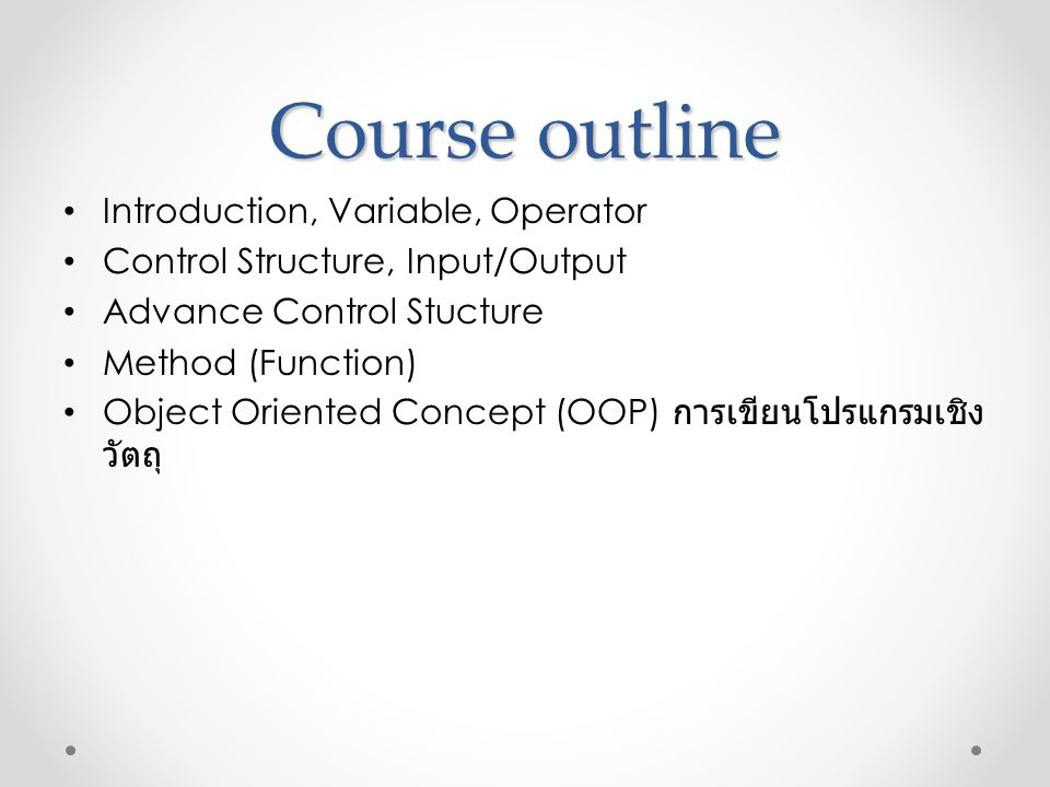 Course outline • Introduction, Variable, Operator • Control Structure, Input/Output • Advance Control Stucture • Method (Function) • Object Oriented C