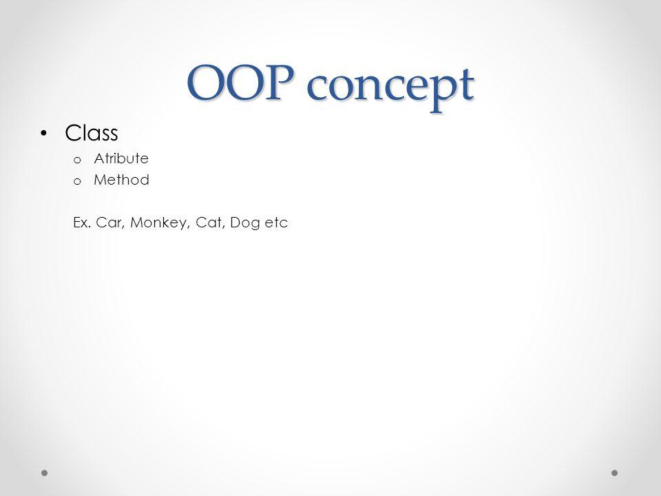 OOP concept • Class o Atribute o Method Ex. Car, Monkey, Cat, Dog etc