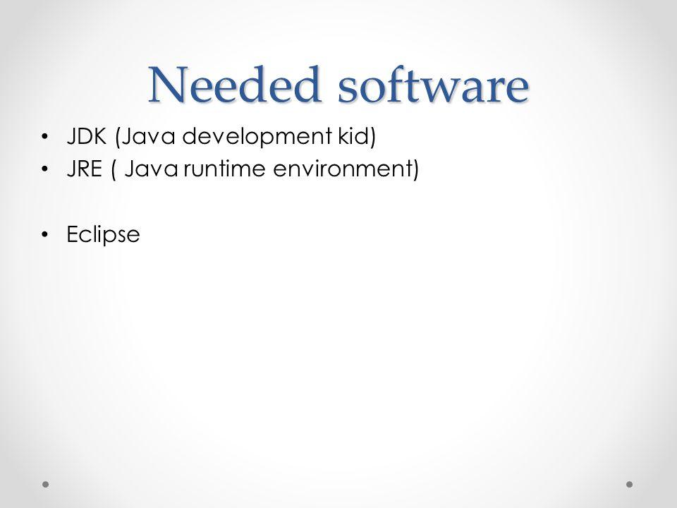 Needed software • JDK (Java development kid) • JRE ( Java runtime environment) • Eclipse