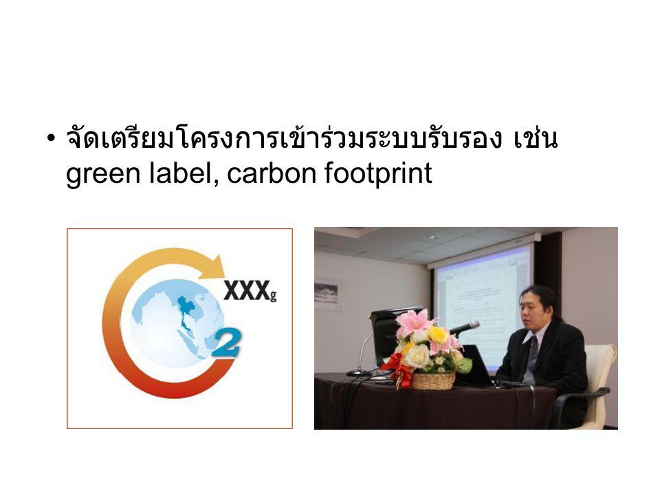 • จัดเตรียมโครงการเข้าร่วมระบบรับรอง เช่น green label, carbon footprint
