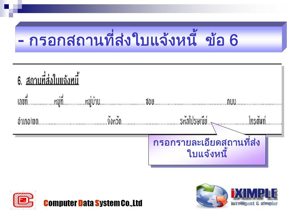 - กรอกสถานที่ส่งใบแจ้งหนี้ ข้อ 6 กรอกรายละเอียดสถานที่ส่ง ใบแจ้งหนี้ Computer Data System Co.,Ltd