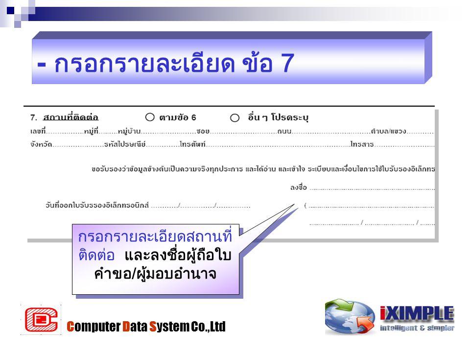- กรอกรายละเอียด ข้อ 7 กรอกรายละเอียดสถานที่ ติดต่อ และลงชื่อผู้ถือใบ คำขอ/ผู้มอบอำนาจ Computer Data System Co.,Ltd