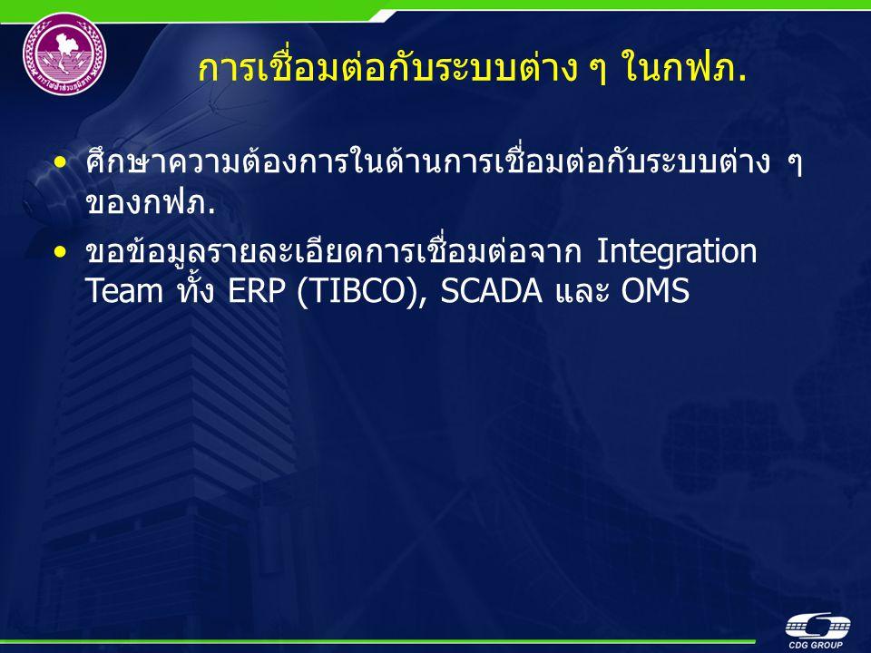 การเชื่อมต่อกับระบบต่าง ๆ ในกฟภ. •ศึกษาความต้องการในด้านการเชื่อมต่อกับระบบต่าง ๆ ของกฟภ. •ขอข้อมูลรายละเอียดการเชื่อมต่อจาก Integration Team ทั้ง ERP