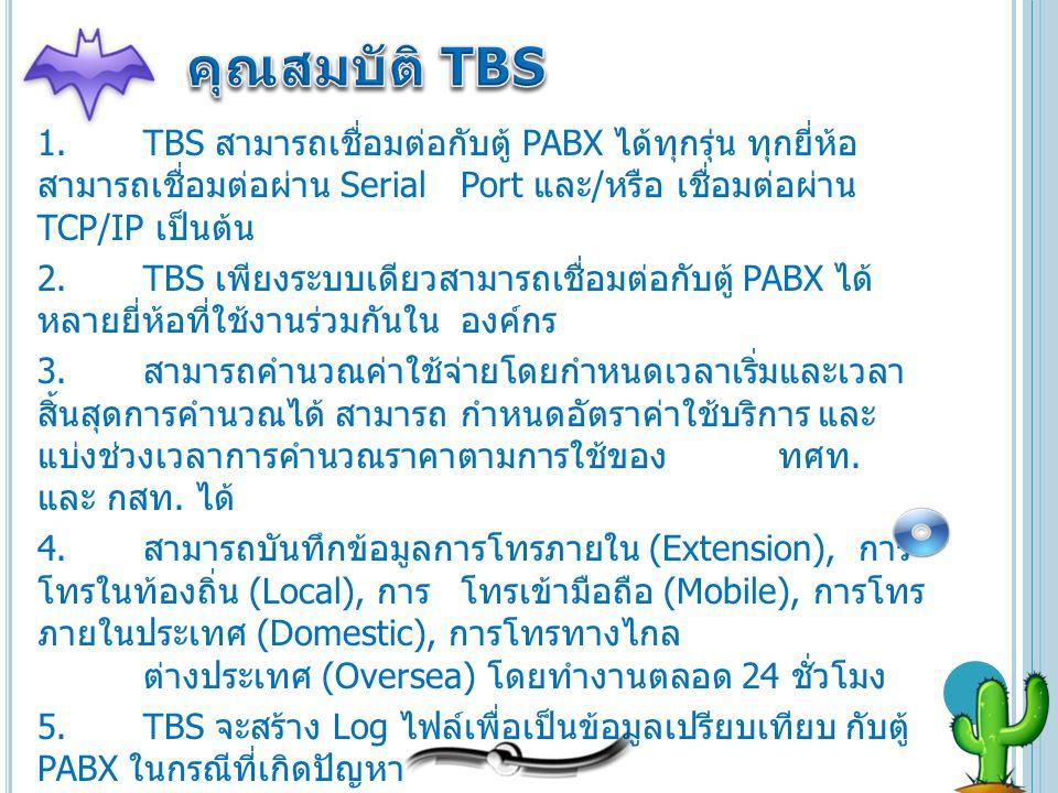 1.TBS สามารถเชื่อมต่อกับตู้ PABX ได้ทุกรุ่น ทุกยี่ห้อ สามารถเชื่อมต่อผ่าน Serial Port และ / หรือ เชื่อมต่อผ่าน TCP/IP เป็นต้น 2.TBS เพียงระบบเดียวสามา