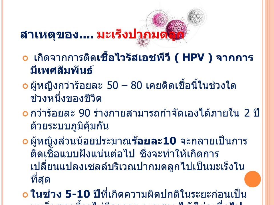 สาเหตุของ.... มะเร็งปากมดลูก เกิดจากการติดเชื้อไวรัสเอชพีวี ( HPV ) จากการ มีเพศสัมพันธ์ ผู้หญิงกว่าร้อยละ 50 – 80 เคยติดเชื้อนี้ในช่วงใด ช่วงหนึ่งของ