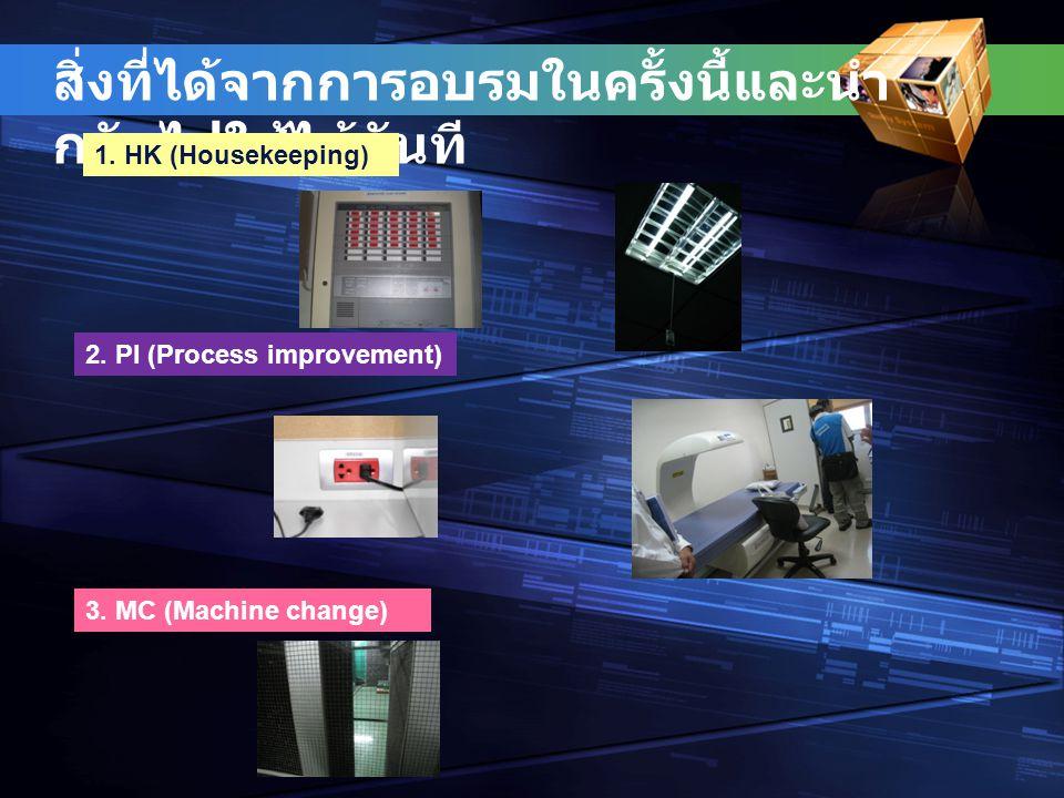 สิ่งที่ได้จากการอบรมในครั้งนี้และนำ กลับไปใช้ได้ทันที 1. HK (Housekeeping) 2. PI (Process improvement) 3. MC (Machine change)