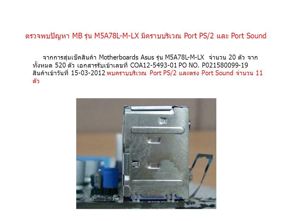 ตรวจพบปัญหา MB รุ่น M5A78L-M-LX มีคราบบริเวณ Port PS/2 และ Port Sound จากการสุ่มเช็คสินค้า Motherboards Asus รุ่น M5A78L-M-LX จำนวน 20 ตัว จาก ทั้งหมด 520 ตัว เอกสารรับเข้าเลขที่ COA12-5493-01 PO NO.