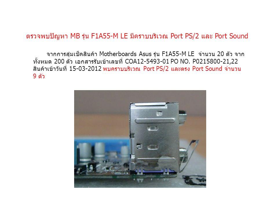 ตรวจพบปัญหา MB รุ่น F1A55-M LE มีคราบบริเวณ Port PS/2 และ Port Sound จากการสุ่มเช็คสินค้า Motherboards Asus รุ่น F1A55-M LE จำนวน 20 ตัว จาก ทั้งหมด 200 ตัว เอกสารรับเข้าเลขที่ COA12-5493-01 PO NO.
