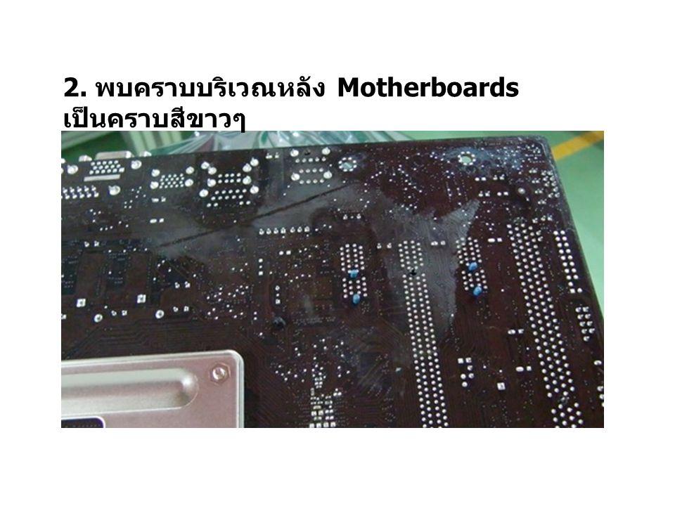 2. พบคราบบริเวณหลัง Motherboards เป็นคราบสีขาวๆ