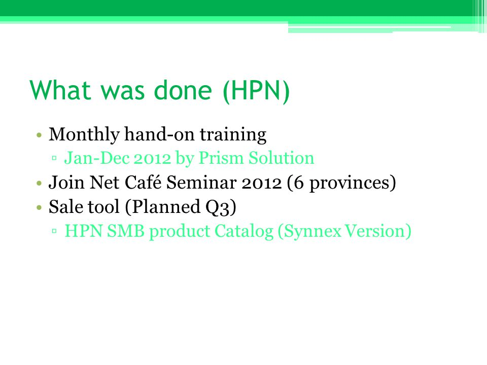 What was done (HPN) •Monthly hand-on training ▫Jan-Dec 2012 by Prism Solution •Join Net Café Seminar 2012 (6 provinces) •Sale tool (Planned Q3) ▫HPN S