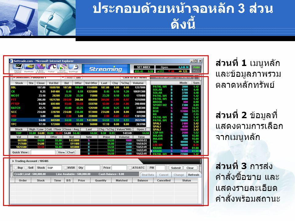 ส่วนที่ 1 เมนูหลัก และข้อมูลภาพรวม ตลาดหลักทรัพย์ ส่วนที่ 2 ข้อมูลที่ แสดงตามการเลือก จากเมนูหลัก ส่วนที่ 3 การส่ง คำสั่งซื้อขาย และ แสดงรายละเอียด คำสั่งพร้อมสถานะ ประกอบด้วยหน้าจอหลัก 3 ส่วน ดังนี้