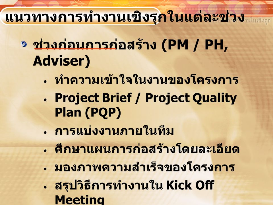 ช่วงก่อนการก่อสร้าง (PM / PH, Adviser)  ทำความเข้าใจในงานของโครงการ  Project Brief / Project Quality Plan (PQP)  การแบ่งงานภายในทีม  ศึกษาแผนการก่อสร้างโดยละเอียด  มองภาพความสำเร็จของโครงการ  สรุปวิธีการทำงานใน Kick Off Meeting  การศึกษา Conceptual Design และ Diagram ต่างๆ แนวทางการทำงานเชิงรุกในแต่ละช่วง