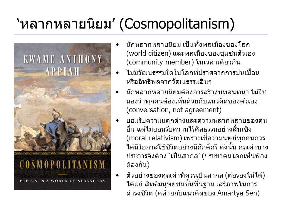 'หลากหลายนิยม' (Cosmopolitanism) •นักหลากหลายนิยม เป็นทั้งพลเมืองของโลก (world citizen) และพลเมืองของชุมชนตัวเอง (community member) ในเวลาเดียวกัน •ไม่มีวัฒนธรรมใดในโลกที่ปราศจากการปนเปื้อน หรืออิทธิพลจากวัฒนธรรมอื่นๆ •นักหลากหลายนิยมต้องการสร้างบทสนทนา ไม่ใช่ มองว่าทุกคนต้องเห็นด้วยกับแนวคิดของตัวเอง (conversation, not agreement) •ยอมรับความแตกต่างและความหลากหลายของคน อื่น แต่ไม่ยอมรับความไร้ศีลธรรมอย่างสิ้นเชิง (moral relativism) เพราะเชื่อว่ามนุษย์ทุกคนควร ได้มีโอกาสใช้ชีวิตอย่างมีศักดิ์ศรี ดังนั้น คุณค่าบาง ประการจึงต้อง 'เป็นสากล' (ประชาคมโลกเห็นพ้อง ต้องกัน) •ตัวอย่างของคุณค่าที่ควรเป็นสากล (ต่อรองไม่ได้) ได้แก่ สิทธิมนุษยชนขั้นพื้นฐาน เสรีภาพในการ ดำรงชีวิต (คล้ายกับแนวคิดของ Amartya Sen)