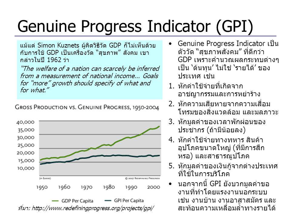 Genuine Progress Indicator (GPI) ที่มา: http://www.redefiningprogress.org/projects/gpi/ •Genuine Progress Indicator เป็น ตัววัด สุขภาพสังคม ที่ดีกว่า GDP เพราะคำนวณผลกระทบต่างๆ เป็น 'ต้นทุน' ไม่ใช่ 'รายได้' ของ ประเทศ เช่น 1.หักค่าใช้จ่ายทื่เกิดจาก อาชญากรรมและการหย่าร้าง 2.หักความเสียหายจากความเสื่อม โทรมของสิ่งแวดล้อม และมลภาวะ 3.หักมูลค่าของเวลาพักผ่อนของ ประชากร (ถ้ามีน้อยลง) 4.หักค่าใช้จ่ายทางทหาร สินค้า อุปโภคขนาดใหญ่ (ที่มีการสึก หรอ) และสาธารณูปโภค 5.หักมูลค่าของเงินกู้จากต่างประเทศ ที่ใช้ในการบริโภค •นอกจากนี้ GPI ยังบวกมูลค่าขอ งานที่ทำโดยแรงงานนอกระบบ เช่น งานบ้าน งานอาสาสมัคร และ สะท้อนความเหลื่อมล้ำทางรายได้ แม้แต่ Simon Kuznets ผู้คิดวิธีวัด GDP ก็ไม่เห็นด้วย กับการใช้ GDP เป็นเครื่องวัด สุขภาพ สังคม เขา กล่าวในปี 1962 ว่า The welfare of a nation can scarcely be inferred from a measurement of national income...