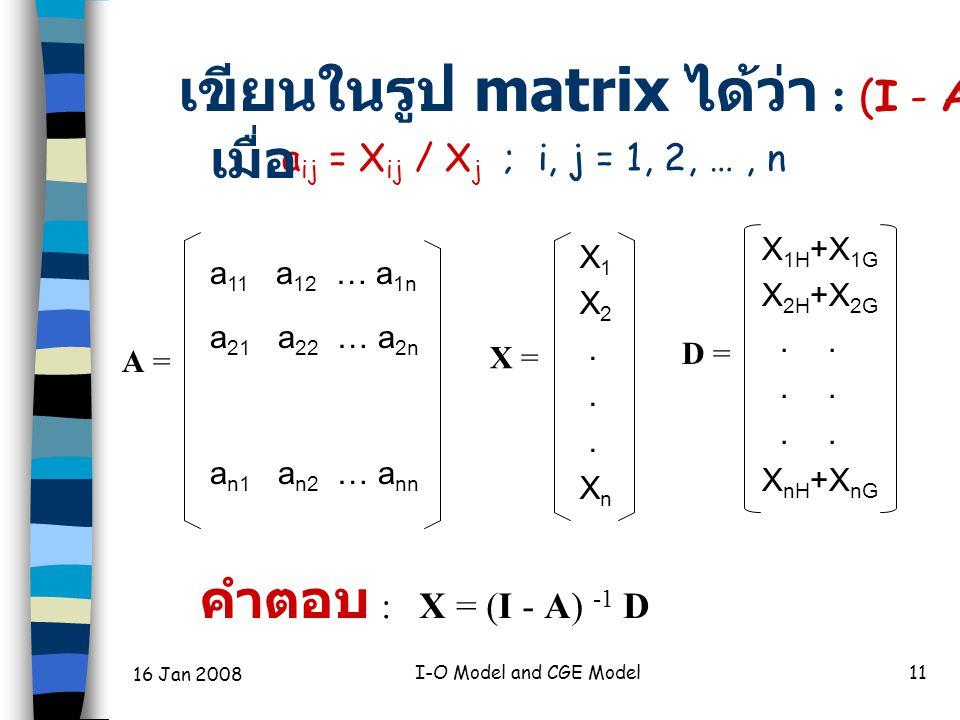 16 Jan 2008 I-O Model and CGE Model11 A = a 11 a 12 … a 1n a 21 a 22 … a 2n a n1 a n2 … a nn D = X 1 X 2.