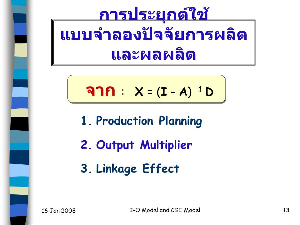 16 Jan 2008 I-O Model and CGE Model13 การประยุกต์ใช้ แบบจำลองปัจจัยการผลิต และผลผลิต 1. Production Planning 2. Output Multiplier 3. Linkage Effect จาก