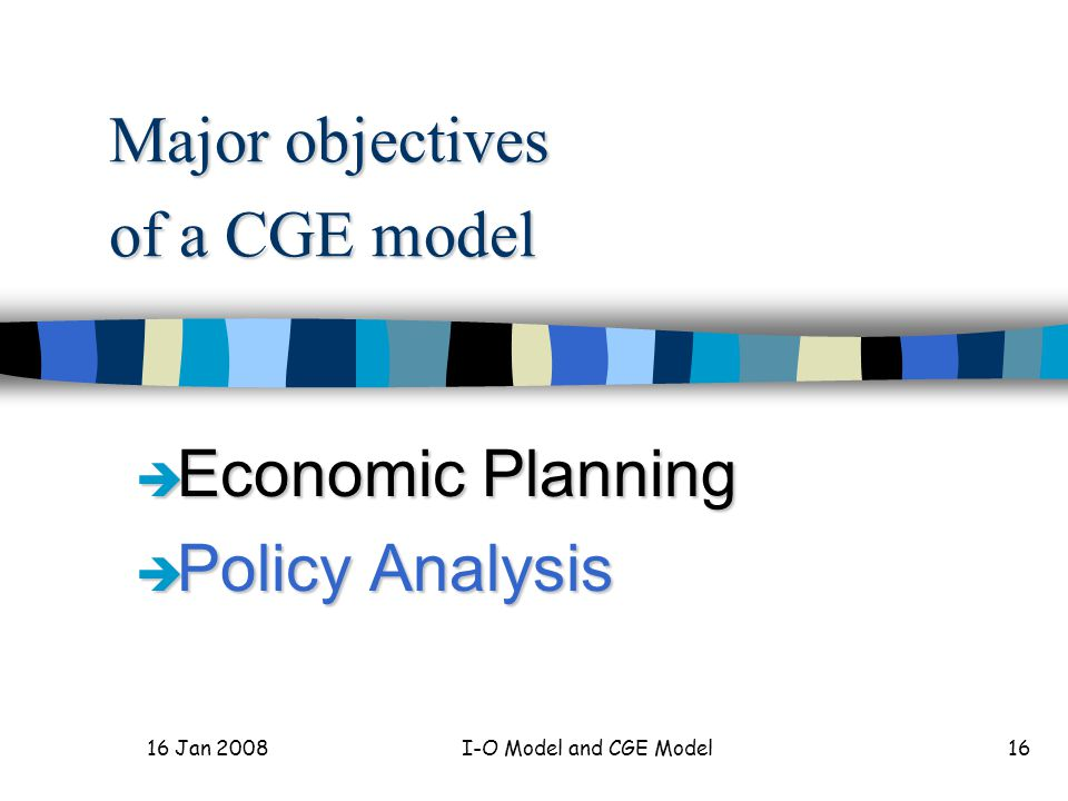 16 Jan 2008 I-O Model and CGE Model17 Advantages of a CGE model n multisector planning model n resource allocation analysis n income distribution analysis n etc.
