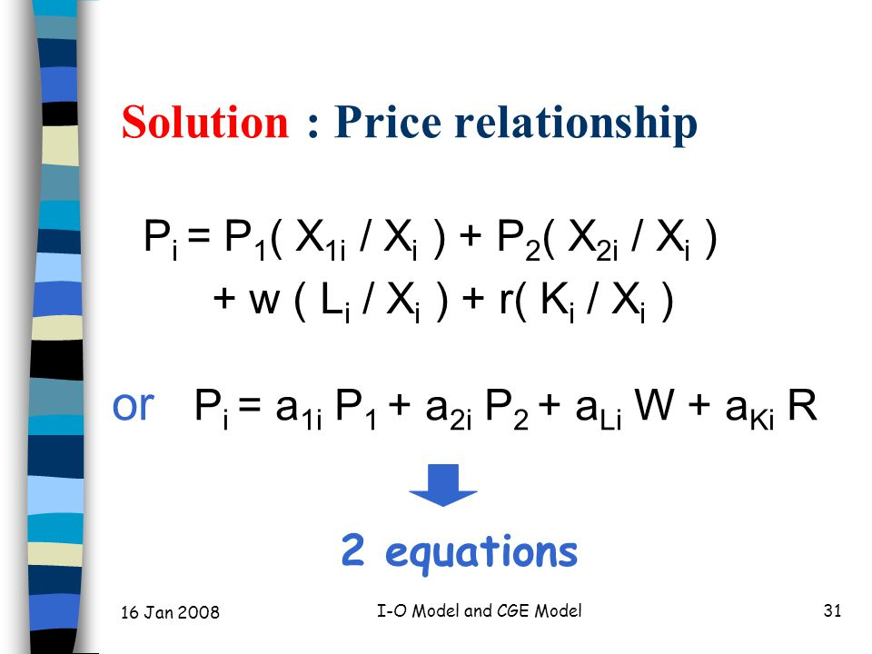 16 Jan 2008 I-O Model and CGE Model32 Market Clearing: Equilibrium Product markets : X i = X i 1 + X i 2 + X i H Factor markets : L = L 1 + L 2 K = K 1 + K 2 4 equations