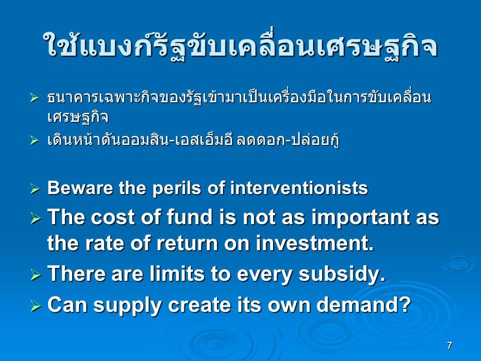 7 ใช้แบงก์รัฐขับเคลื่อนเศรษฐกิจ  ธนาคารเฉพาะกิจของรัฐเข้ามาเป็นเครื่องมือในการขับเคลื่อน เศรษฐกิจ  เดินหน้าดันออมสิน - เอสเอ็มอี ลดดอก - ปล่อยกู้  Beware the perils of interventionists  The cost of fund is not as important as the rate of return on investment.