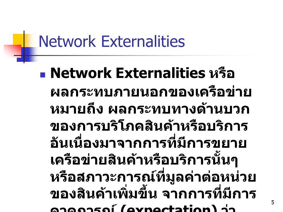 5 Network Externalities  Network Externalities หรือ ผลกระทบภายนอกของเครือข่าย หมายถึง ผลกระทบทางด้านบวก ของการบริโภคสินค้าหรือบริการ อันเนื่องมาจากกา