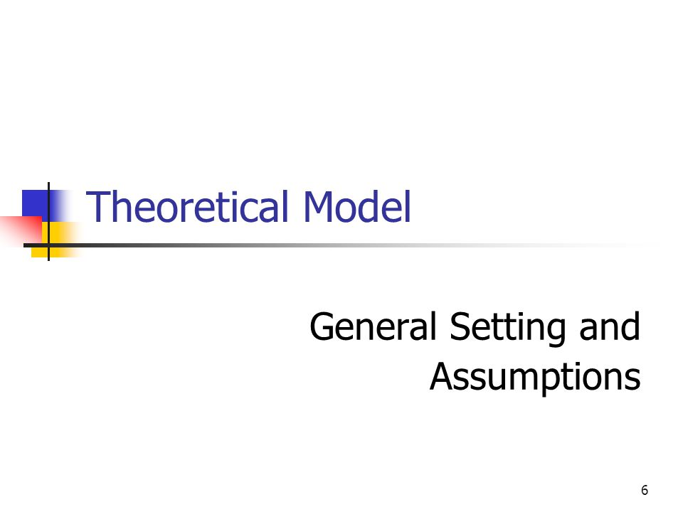 6 Theoretical Model General Setting and Assumptions